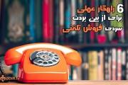۶ راهکار از بین بردن سردی فروش تلفنی